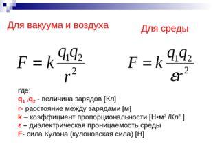Для вакуума и воздуха Для среды где: q1 ,q2 - величина зарядов [Кл] r- расст