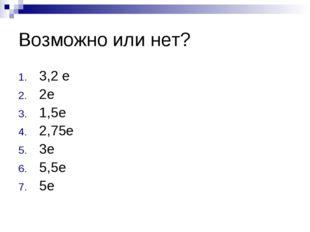 Возможно или нет? 3,2 е 2е 1,5е 2,75е 3е 5,5е 5е