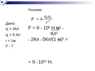 Дано: q1 = 2Кл q2 = 5 Кл r = 1м F - ? Решение: F = 9 × 109 Н м2 × Кл2 × 2Кл
