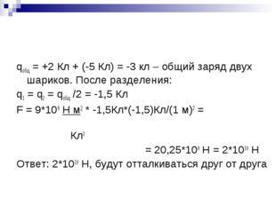qобщ = +2 Кл + (-5 Кл) = -3 кл – общий заряд двух шариков. После разделения: