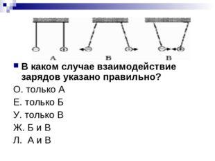 В каком случае взаимодействие зарядов указано правильно? О. только А Е. тольк