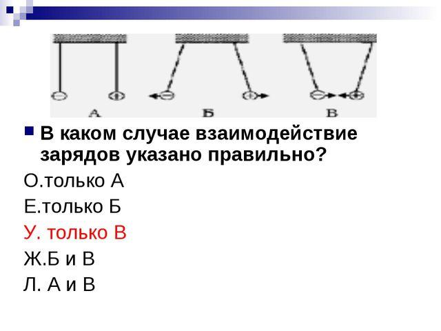 В каком случае взаимодействие зарядов указано правильно? О.только А Е.только...