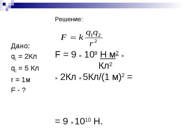 Дано: q1 = 2Кл q2 = 5 Кл r = 1м F - ? Решение: F = 9 × 109 Н м2 × Кл2 × 2Кл...