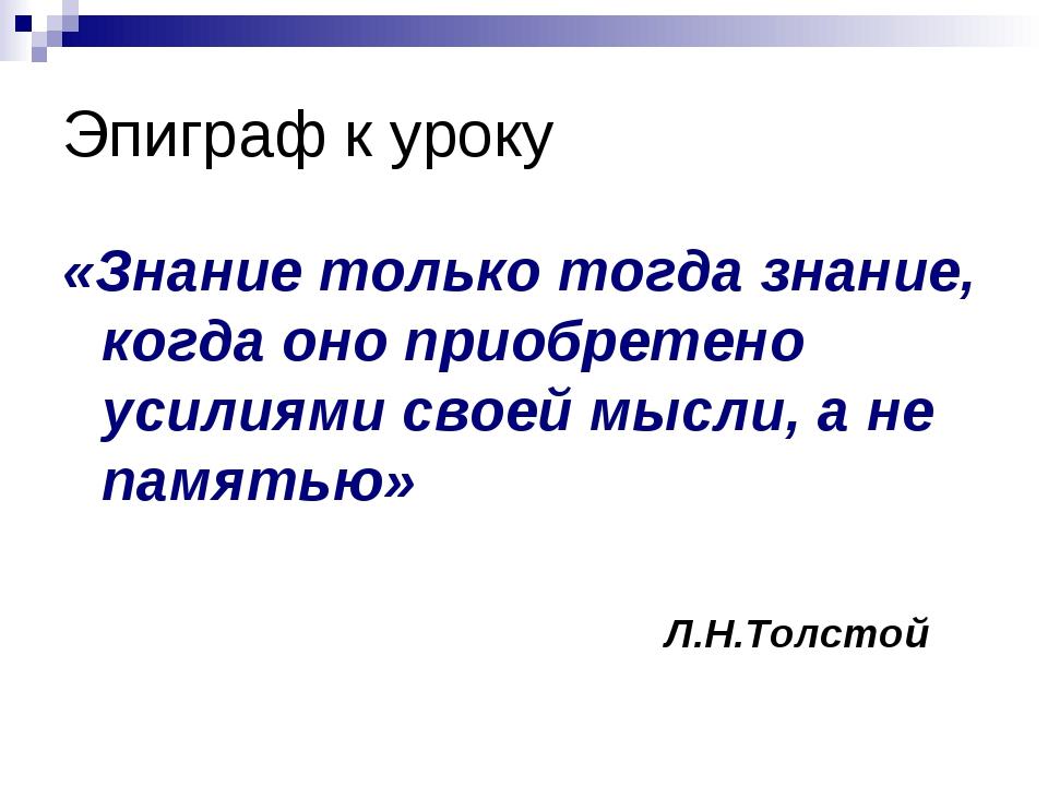 Эпиграф к уроку «Знание только тогда знание, когда оно приобретено усилиями с...