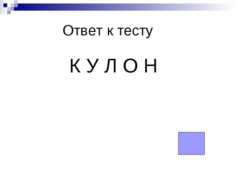 Ответ к тесту К У Л О Н