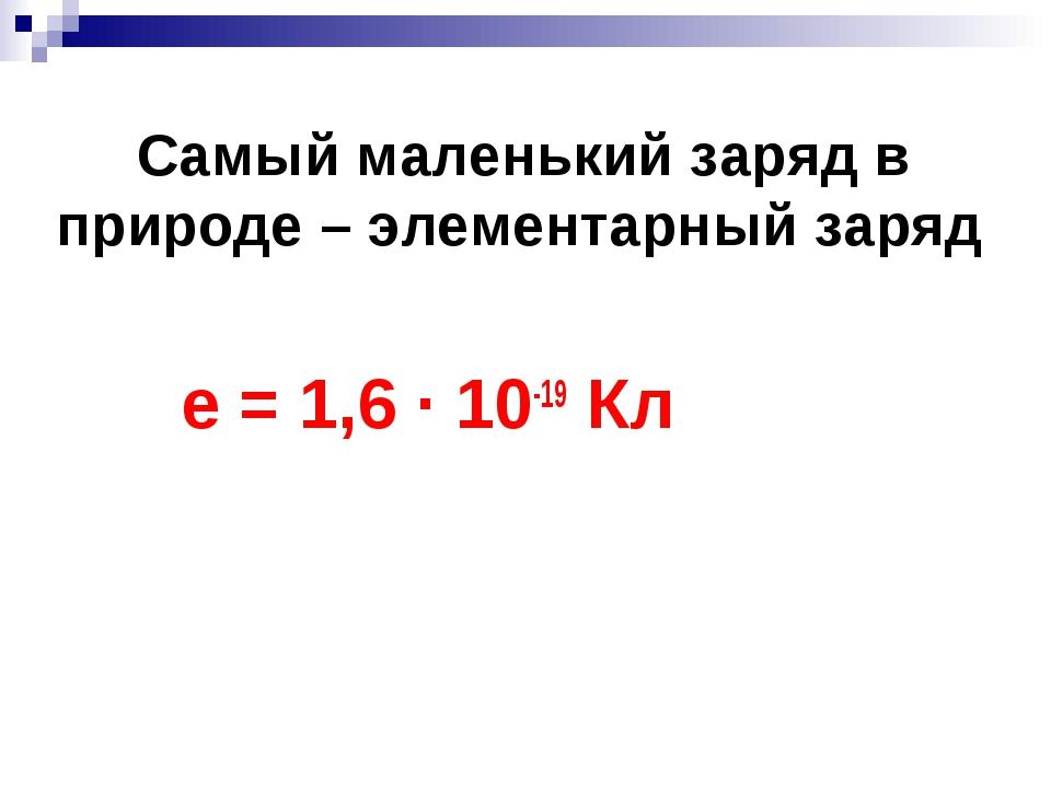 Самый маленький заряд в природе – элементарный заряд е = 1,6 · 10-19 Кл