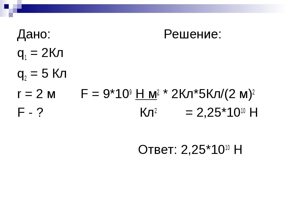 Дано: Решение: q1 = 2Кл q2 = 5 Кл r = 2 м F = 9*109 Н м2 * 2Кл*5Кл/(2 м)2 F...