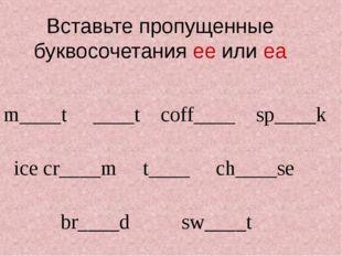 Вставьте пропущенные буквосочетания ee или ea m____t ____t coff____ sp____k i