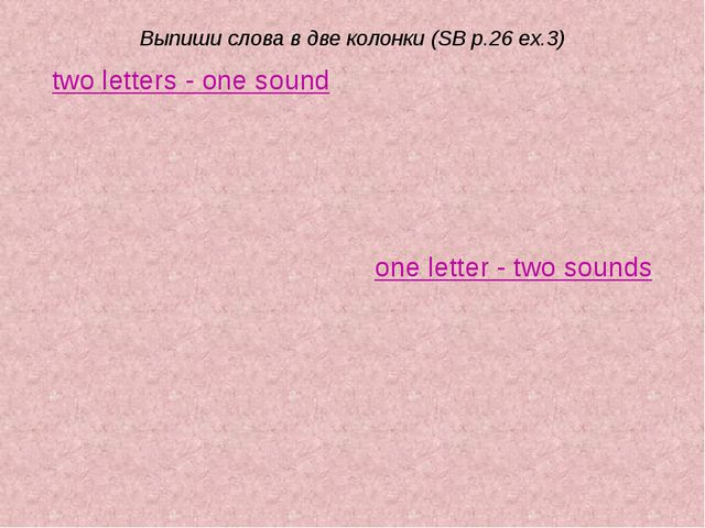 Выпиши слова в две колонки (SB p.26 ex.3) two letters - one sound one letter...