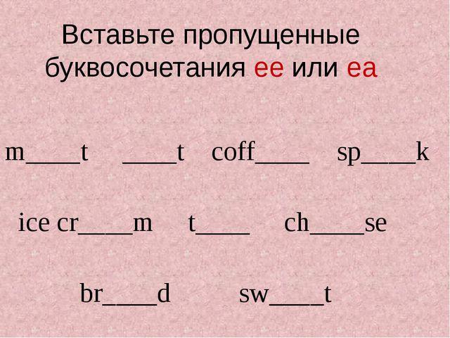 Вставьте пропущенные буквосочетания ee или ea m____t ____t coff____ sp____k i...