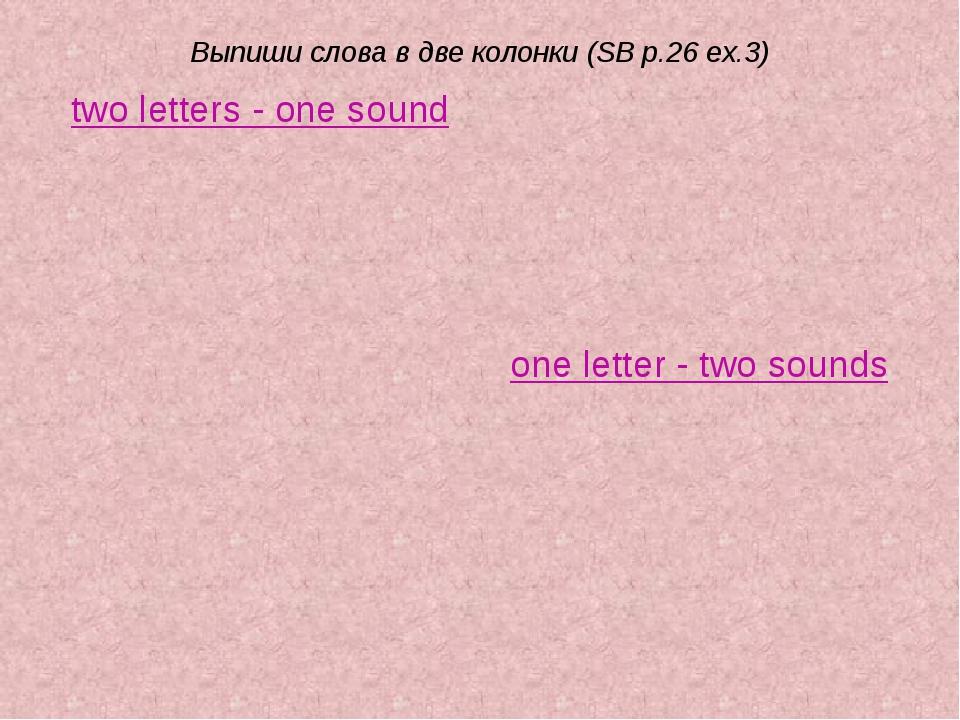 Выпиши слова в две колонки (SB p.26 ex.3) two letters - one sound one letter...