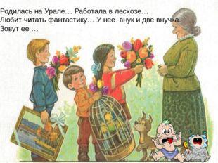Родилась на Урале… Работала в лесхозе… Любит читать фантастику… У нее внук и