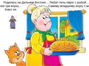 Родилась на Дальнем Востоке… Любит печь пирог с рыбой… У нее три внука… Само