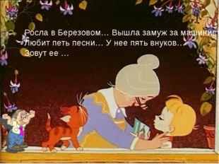 Росла в Березовом… Вышла замуж за машиниста… Любит петь песни… У нее пять вн