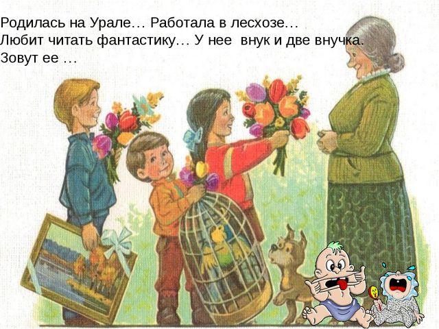 Родилась на Урале… Работала в лесхозе… Любит читать фантастику… У нее внук и...