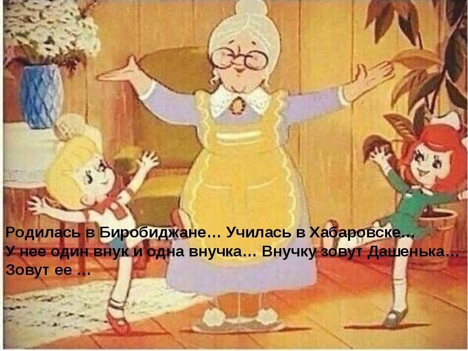 Родилась в Биробиджане… Училась в Хабаровске… У нее один внук и одна внучка…...
