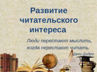 Развитие читательского интереса Люди перестают мыслить, когда перестают читат