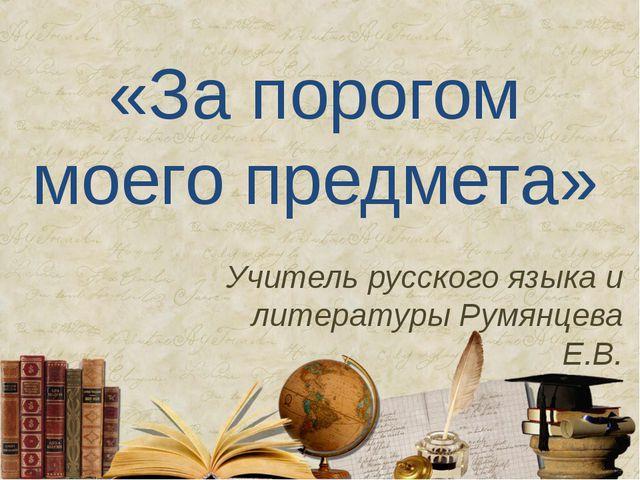 «За порогом моего предмета» Учитель русского языка и литературы Румянцева Е.В.