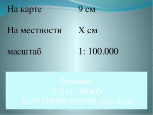 Решение: 9:Х=1:100000 Х=9*100000=900000 см = 9 км На карте 9 см На местности