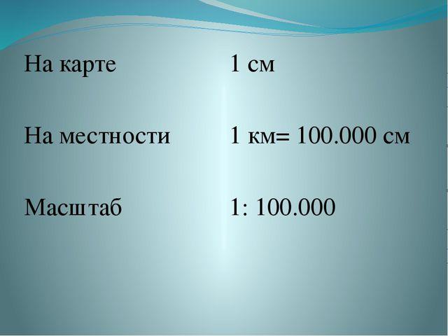 На карте 1 см На местности 1 км= 100.000 см Масштаб 1:100.000