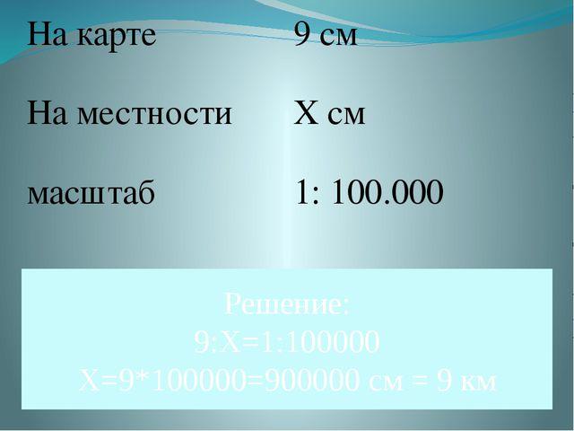 Решение: 9:Х=1:100000 Х=9*100000=900000 см = 9 км На карте 9 см На местности...