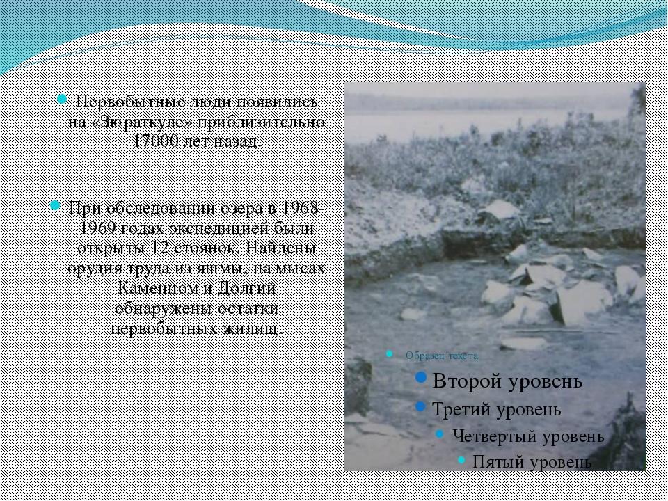 Первобытные люди появились на «Зюраткуле» приблизительно 17000 лет назад. При...