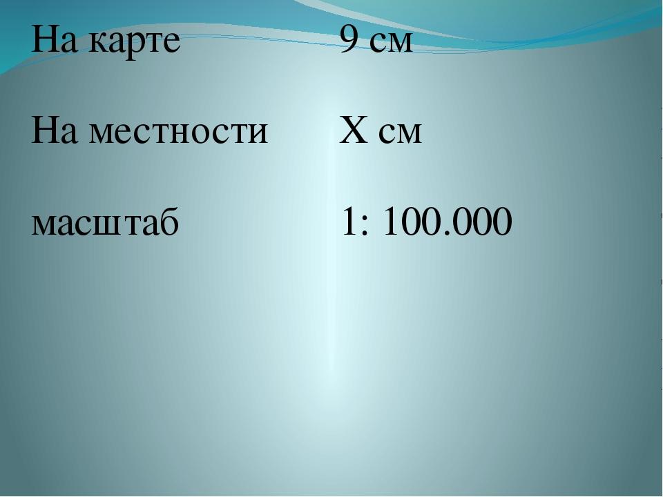 На карте 9 см На местности Х см масштаб 1:100.000