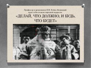 Профессор и архиепископ В.Ф. Войно-Ясинецкий ведет себя согласно народной муд