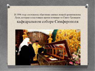 В 1996 году состоялось обретение святых мощей архиепископа Луки, которые в на