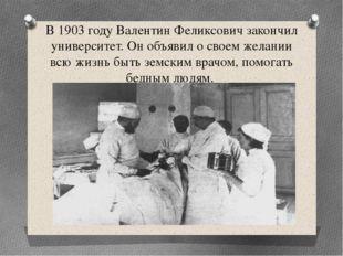 В 1903 году Валентин Феликсович закончил университет. Он объявил о своем жела