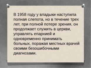 В 1958 году у владыки наступила полная слепота, но в течение трех лет, при по