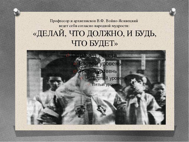Профессор и архиепископ В.Ф. Войно-Ясинецкий ведет себя согласно народной муд...