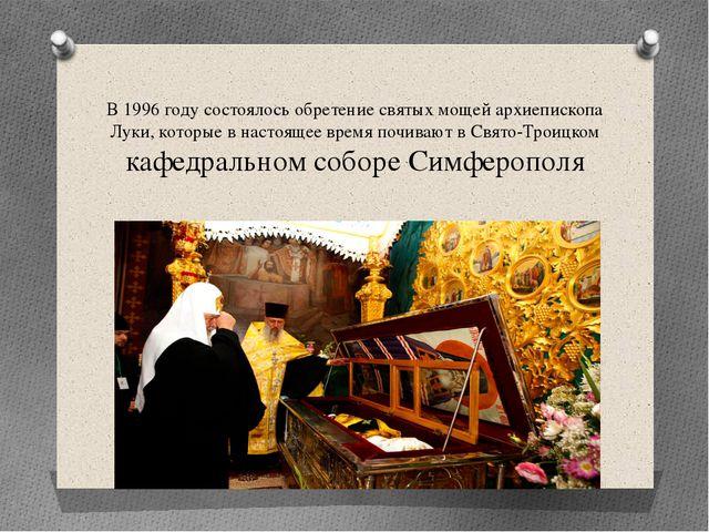 В 1996 году состоялось обретение святых мощей архиепископа Луки, которые в на...