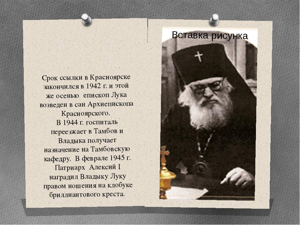 Срок ссылки в Красноярске закончился в 1942 г. и этой же осенью епископ Лука...