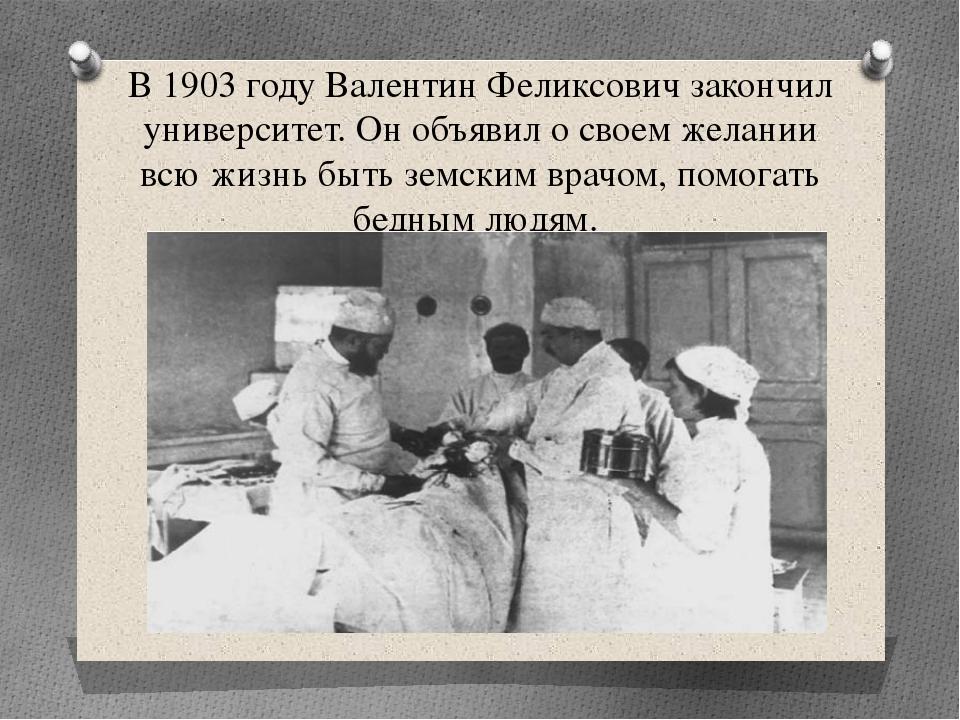 В 1903 году Валентин Феликсович закончил университет. Он объявил о своем жела...