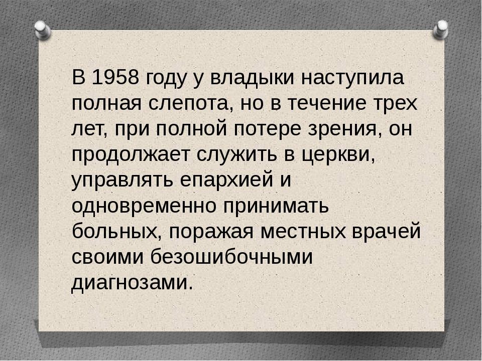 В 1958 году у владыки наступила полная слепота, но в течение трех лет, при по...