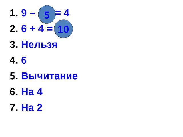 10 1. 9 – = 4 2. 6 + 4 = 3. Нельзя 4. 6 5. Вычитание 6. На 4 7. На 2 5