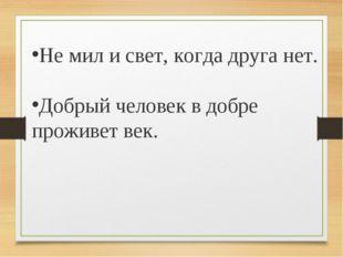 Не мил и свет, когда друга нет. Добрый человек в добре проживет век.