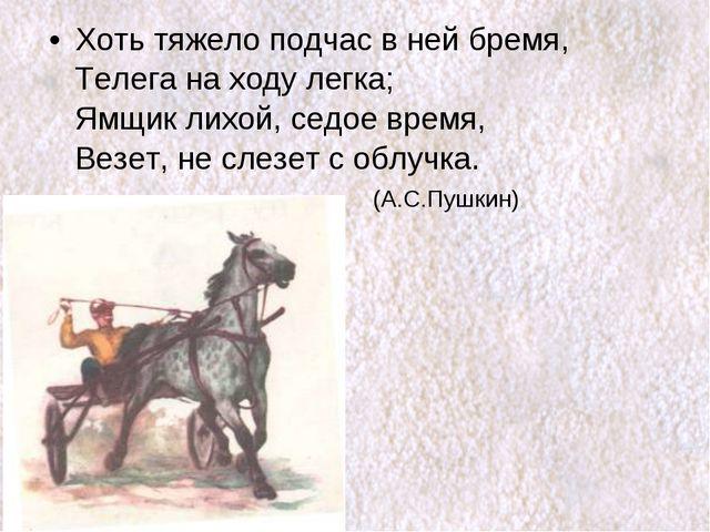 Хоть тяжело подчас в ней бремя, Телега на ходу легка; Ямщик лихой, седое врем...
