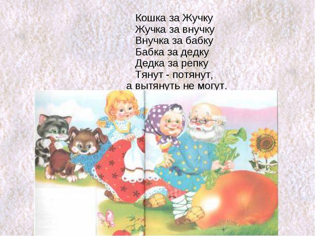 Кошка за Жучку Жучка за внучку Внучка за бабку Бабка за дедку Дедка за репку...