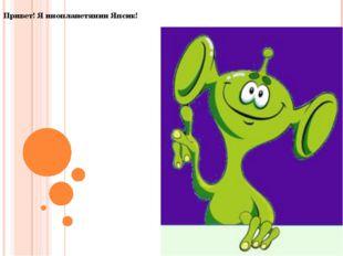 Привет! Я инопланетянин Япсик!