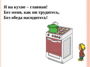 Я на кухне – главная! Без меня, как ни трудитесь, Без обеда насидитесь!
