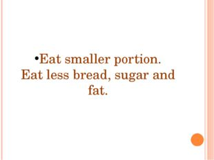 Eat smaller portion. Eat less bread, sugar and fat.