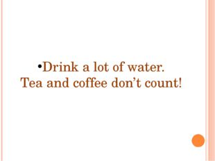 Drink a lot of water. Tea and coffee don't count!