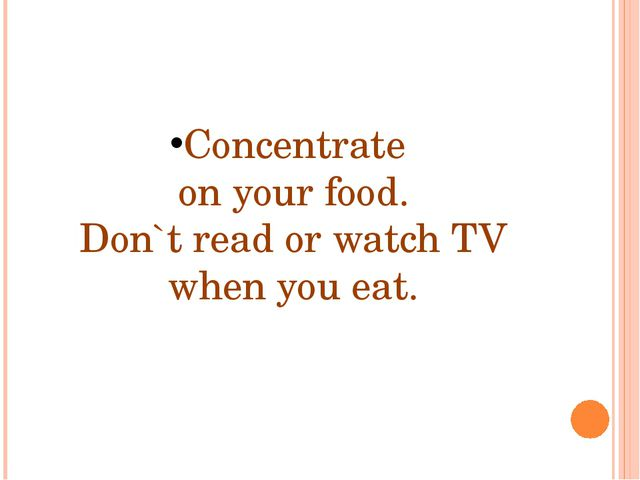 Concentrate on your food. Don`t read or watch TV when you eat.