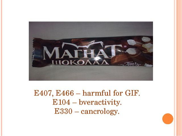 E407, E466 – harmful for GIF. E104 – bveractivity. E330 – cancrology.