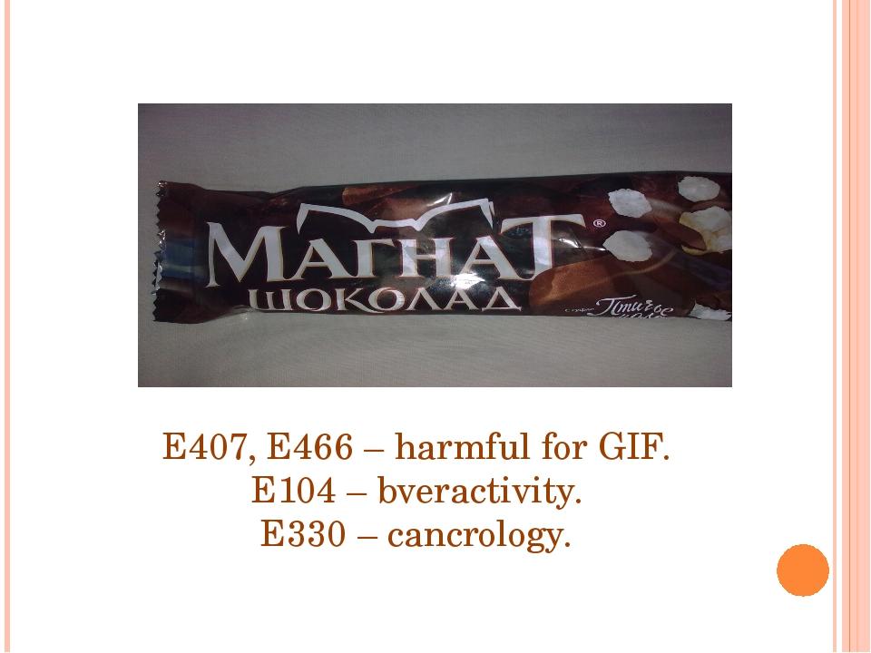 E407, E466 – harmful for GIF. E104 – bveractivity. E330 – cancrology.
