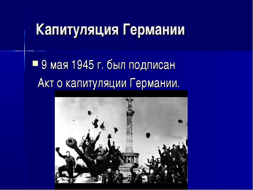 Капитуляция Германии 9 мая 1945 г. был подписан Акт о капитуляции Германии.