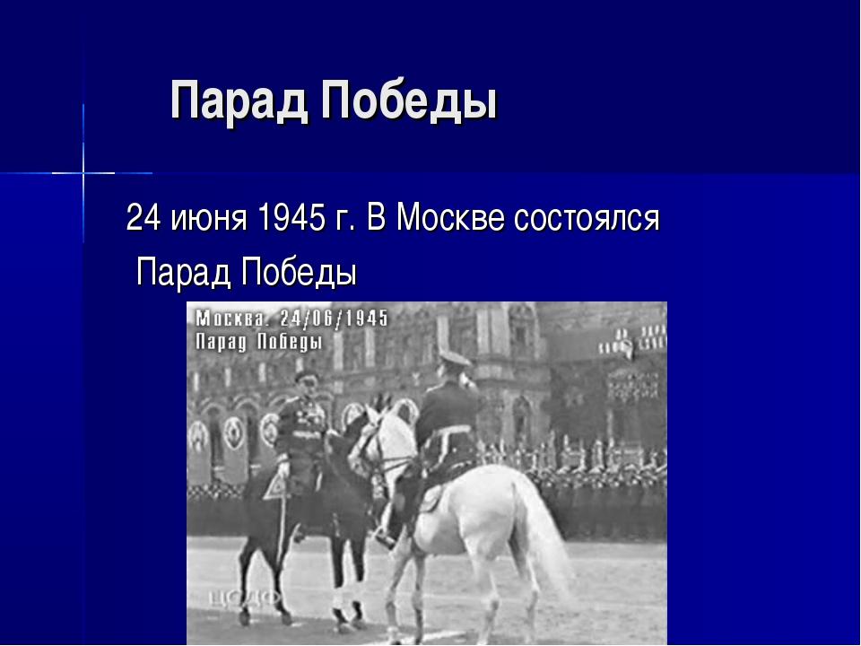 Парад Победы 24 июня 1945 г. В Москве состоялся Парад Победы