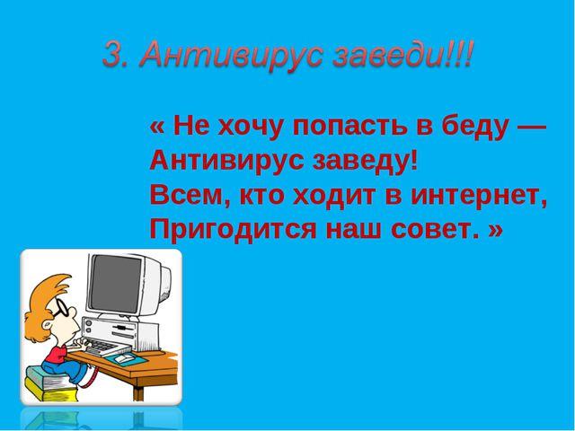 « Не хочу попасть в беду — Антивирус заведу! Всем, кто ходит в интернет, Приг...